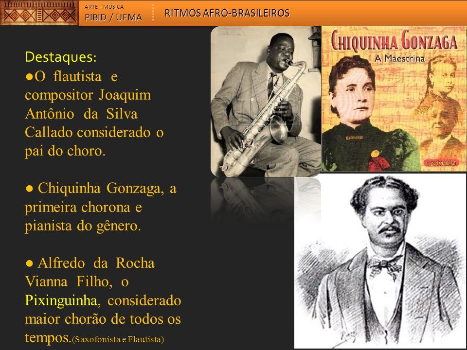 Destaques: O flautista e compositor Joaquim Antônio da Silva Callado considerado o pai do choro. Chiquinha Gonzaga, a primeira chorona e pianista do g