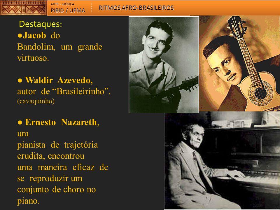 Destaques: Jacob do Bandolim, um grande virtuoso. Waldir Azevedo, autor de Brasileirinho. (cavaquinho) Ernesto Nazareth, um pianista de trajetória eru