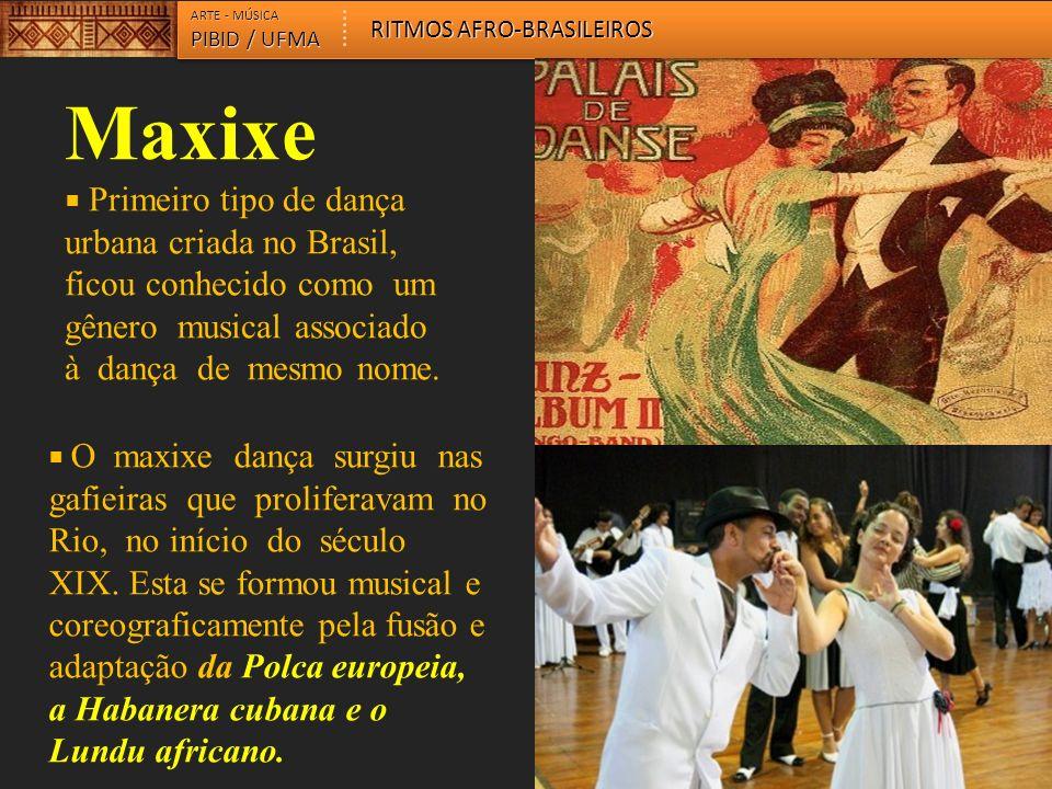 Maxixe Primeiro tipo de dança urbana criada no Brasil, ficou conhecido como um gênero musical associado à dança de mesmo nome.