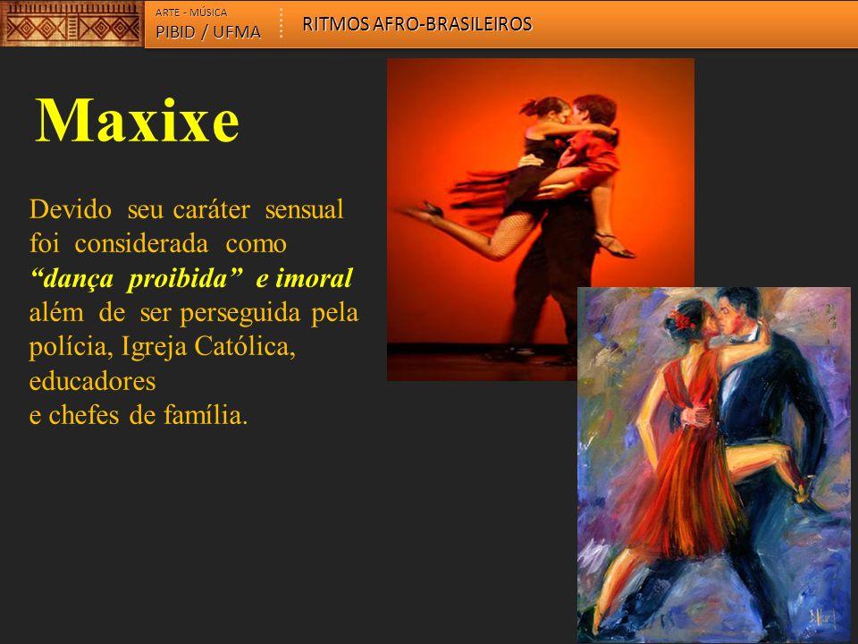 ARTE - MÚSICA PIBID / UFMA RITMOS AFRO-BRASILEIROS Maxixe Devido seu caráter sensual foi considerada como dança proibida e imoral além de ser perseguida pela polícia, Igreja Católica, educadores e chefes de família.