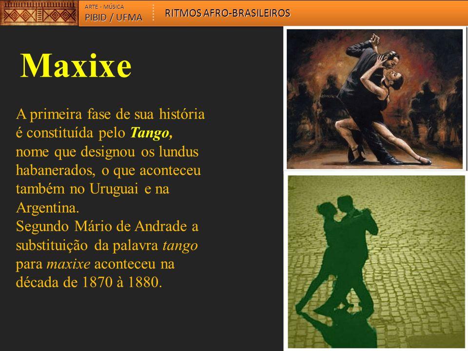 ARTE - MÚSICA PIBID / UFMA RITMOS AFRO-BRASILEIROS Maxixe A primeira fase de sua história é constituída pelo Tango, nome que designou os lundus habanerados, o que aconteceu também no Uruguai e na Argentina.
