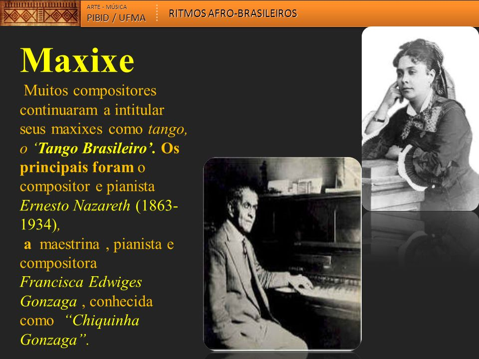 Maxixe Muitos compositores continuaram a intitular seus maxixes como tango, o Tango Brasileiro. Os principais foram o compositor e pianista Ernesto Na