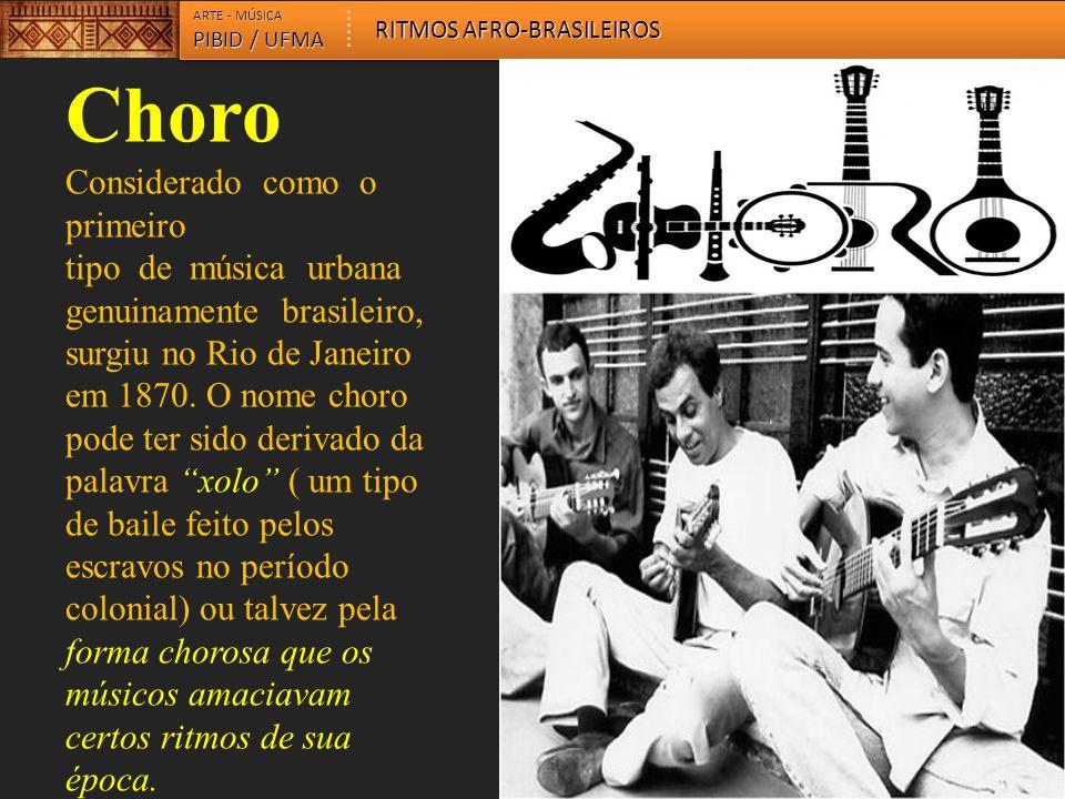 Choro Considerado como o primeiro tipo de música urbana genuinamente brasileiro, surgiu no Rio de Janeiro em 1870. O nome choro pode ter sido derivado