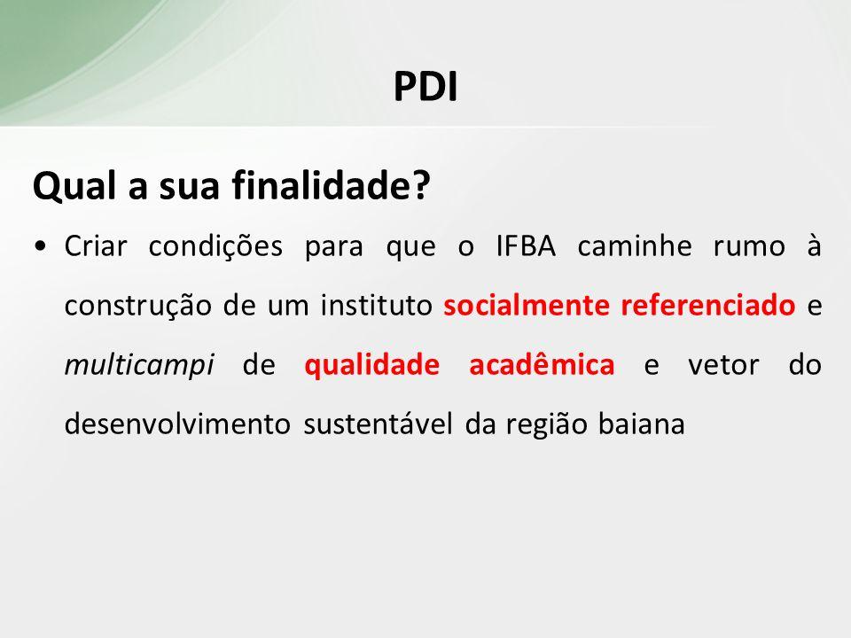 PDI Qual a sua finalidade? Criar condições para que o IFBA caminhe rumo à construção de um instituto socialmente referenciado e multicampi de qualidad
