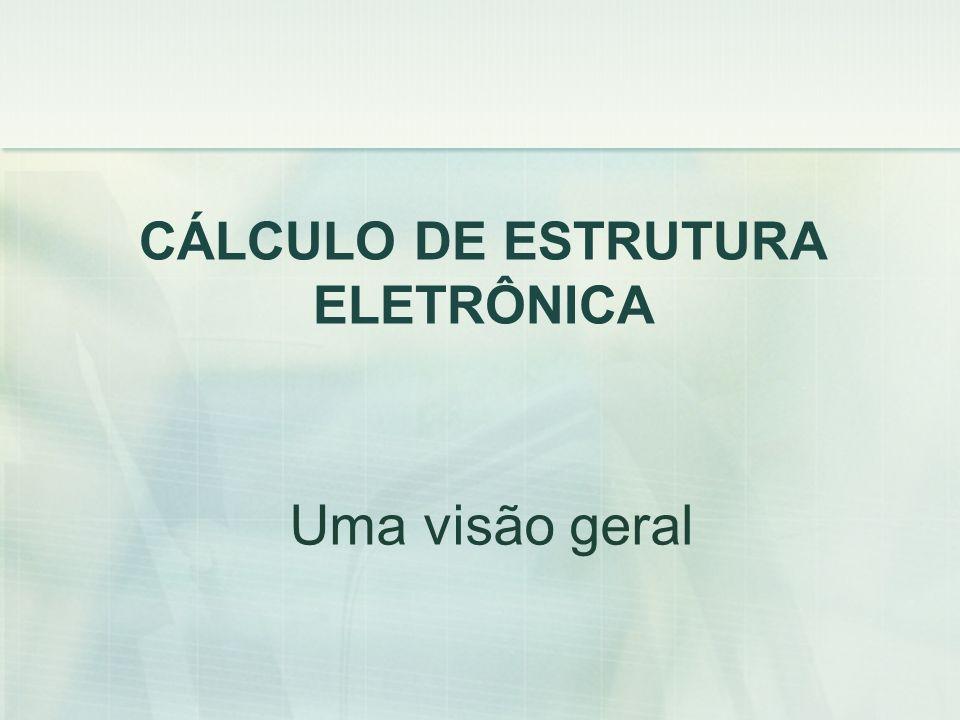 CÁLCULO DE ESTRUTURA ELETRÔNICA Uma visão geral