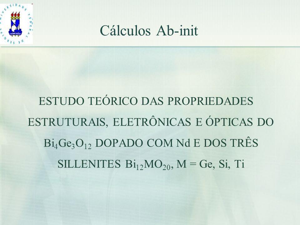 Cálculos Ab-init ESTUDO TEÓRICO DAS PROPRIEDADES ESTRUTURAIS, ELETRÔNICAS E ÓPTICAS DO Bi 4 Ge 3 O 12 DOPADO COM Nd E DOS TRÊS SILLENITES Bi 12 MO 20,