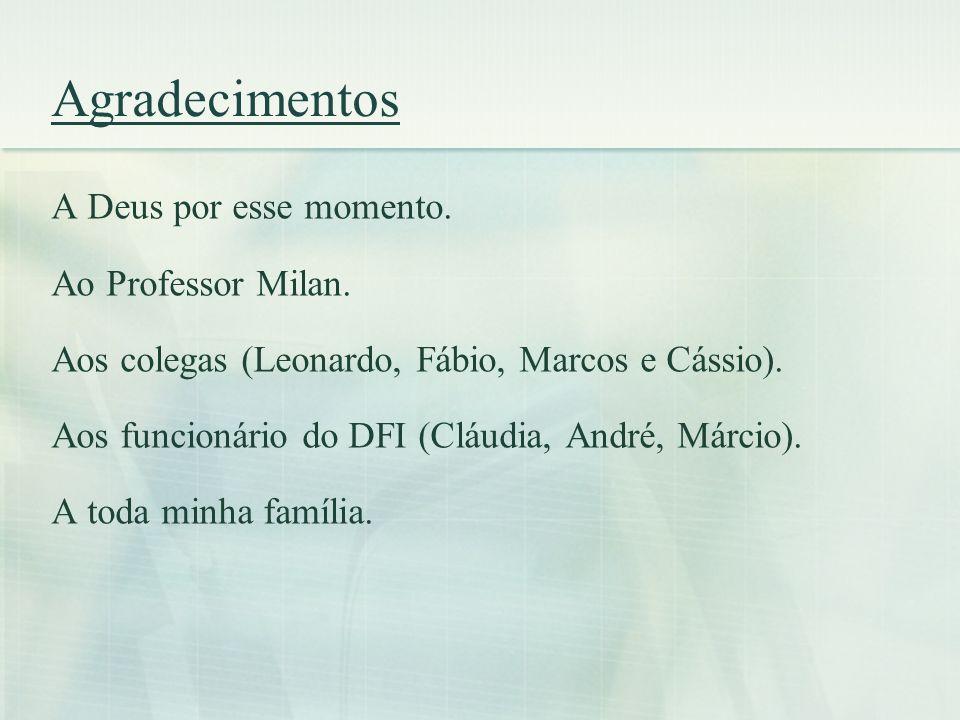 Agradecimentos A Deus por esse momento. Ao Professor Milan. Aos colegas (Leonardo, Fábio, Marcos e Cássio). Aos funcionário do DFI (Cláudia, André, Má