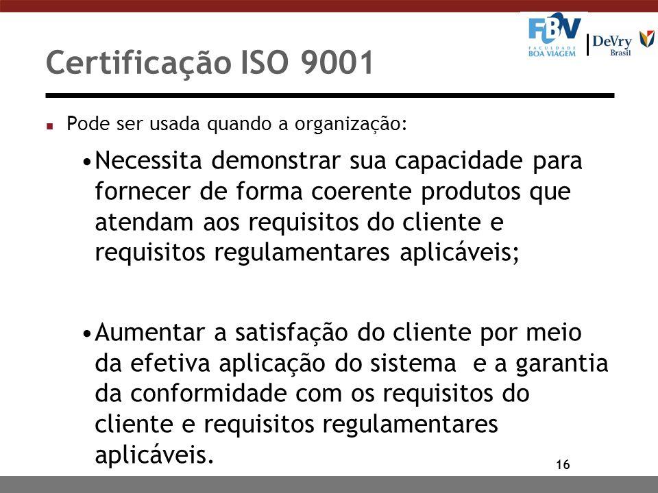 16 Certificação ISO 9001 n Pode ser usada quando a organização: Necessita demonstrar sua capacidade para fornecer de forma coerente produtos que atend