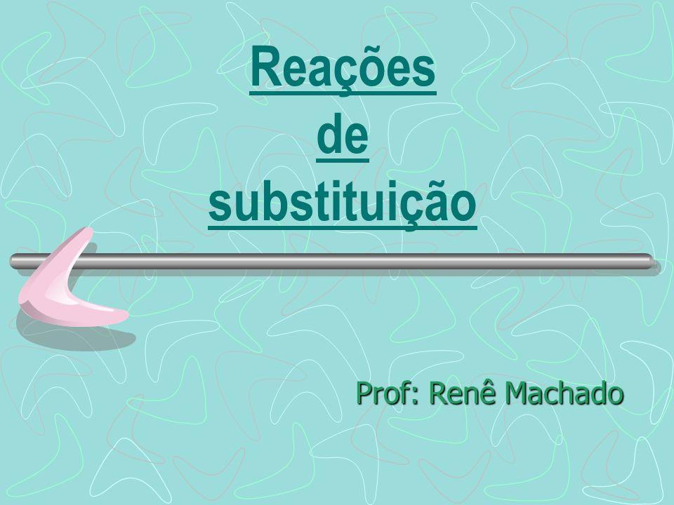 Reações de substituição Prof: Renê Machado