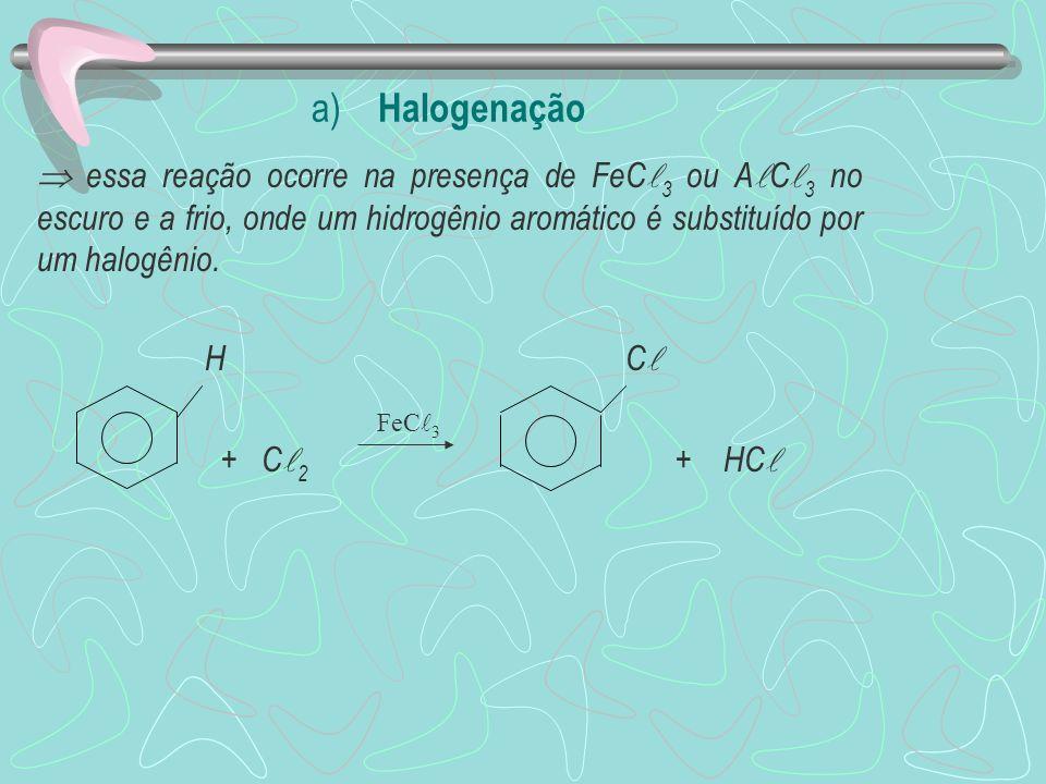 a) Halogenação essa reação ocorre na presença de FeC 3 ou A C 3 no escuro e a frio, onde um hidrogênio aromático é substituído por um halogênio.