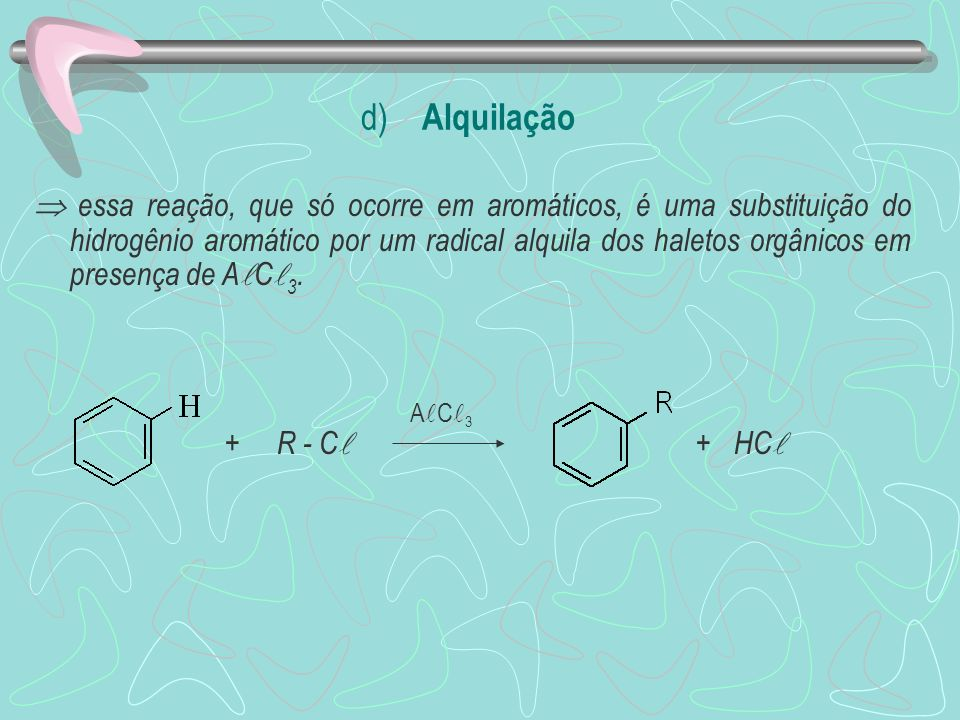 d) Alquilação essa reação, que só ocorre em aromáticos, é uma substituição do hidrogênio aromático por um radical alquila dos haletos orgânicos em pre