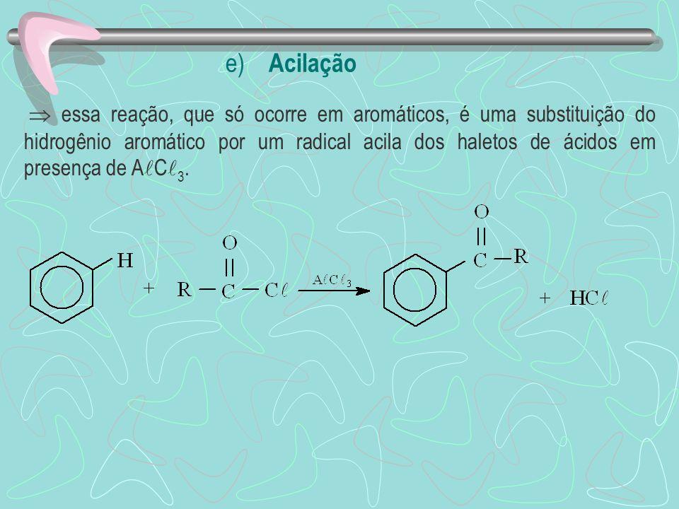 e) Acilação essa reação, que só ocorre em aromáticos, é uma substituição do hidrogênio aromático por um radical acila dos haletos de ácidos em presenç
