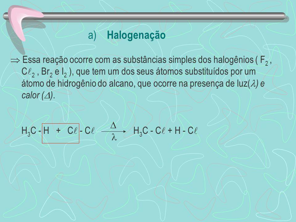 a) Halogenação Essa reação ocorre com as substâncias simples dos halogênios ( F 2, C 2, Br 2 e I 2 ), que tem um dos seus átomos substituídos por um átomo de hidrogênio do alcano, que ocorre na presença de luz( ) e calor ( ).