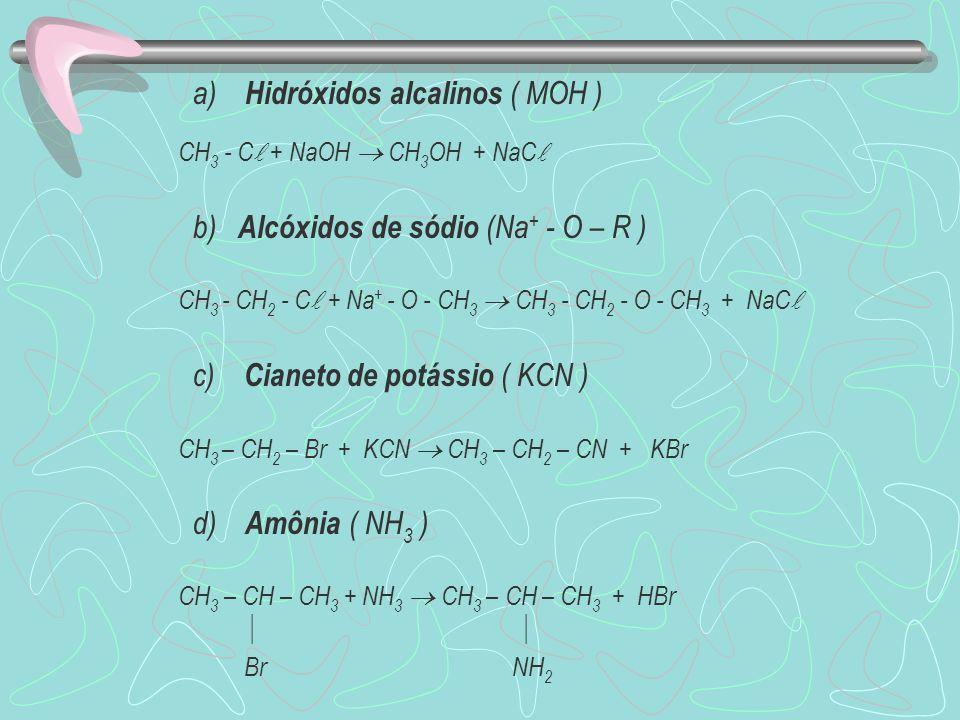 a) Hidróxidos alcalinos ( MOH ) CH 3 - C + NaOH CH 3 OH + NaC b) Alcóxidos de sódio (Na + - O – R ) CH 3 - CH 2 - C + Na + - O - CH 3 CH 3 - CH 2 - O - CH 3 + NaC c) Cianeto de potássio ( KCN ) CH 3 – CH 2 – Br + KCN CH 3 – CH 2 – CN + KBr d) Amônia ( NH 3 ) CH 3 – CH – CH 3 + NH 3 CH 3 – CH – CH 3 + HBr Br NH 2