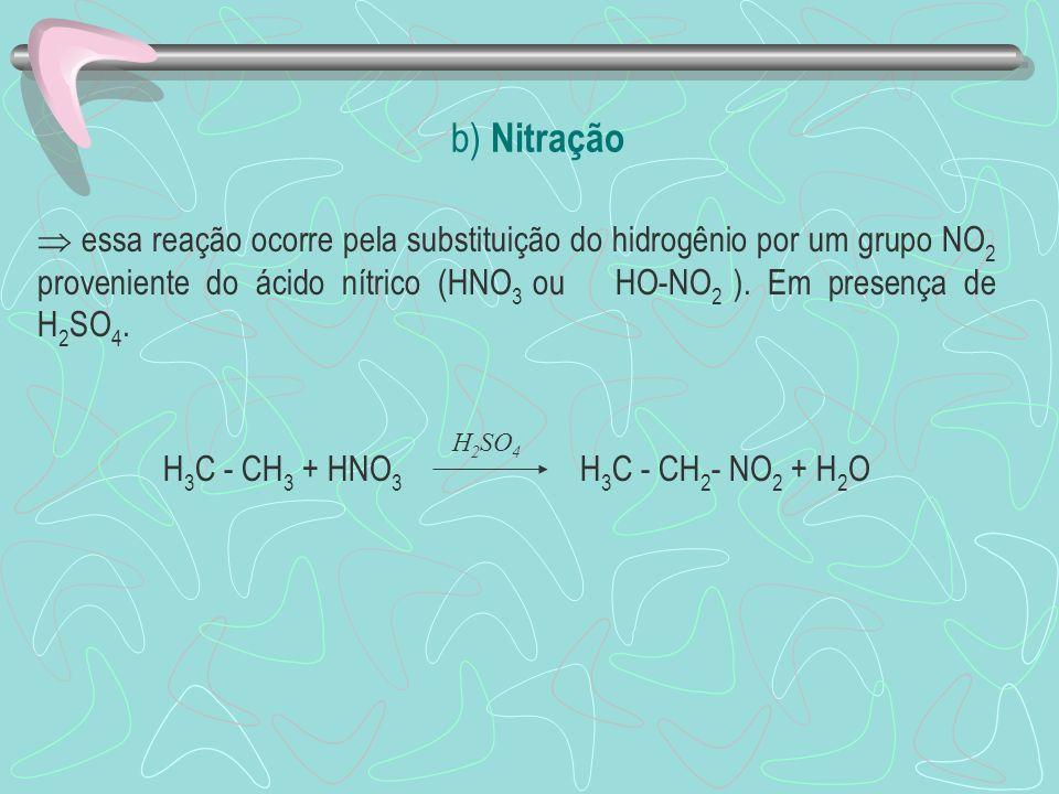 b) Nitração essa reação ocorre pela substituição do hidrogênio por um grupo NO 2 proveniente do ácido nítrico (HNO 3 ou HO-NO 2 ).