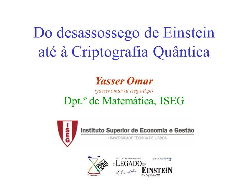 Do desassossego de Einstein até à Criptografia Quântica Yasser Omar (yasser.omar at iseg.utl.pt) Dpt.º de Matemática, ISEG