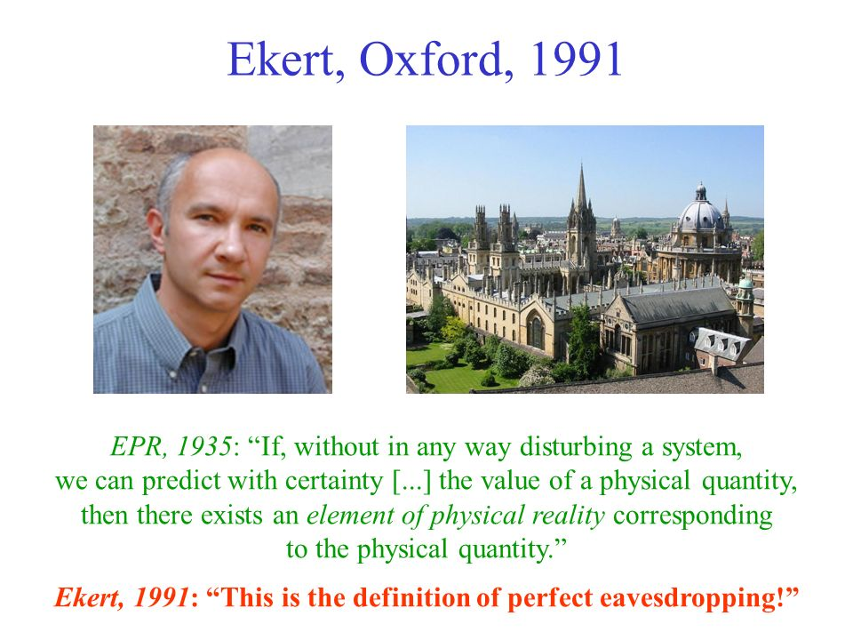 Ekert, Oxford, 1991 EPR, 1935: If, without in any way disturbing a system, we can predict with certainty [...] the value of a physical quantity, then
