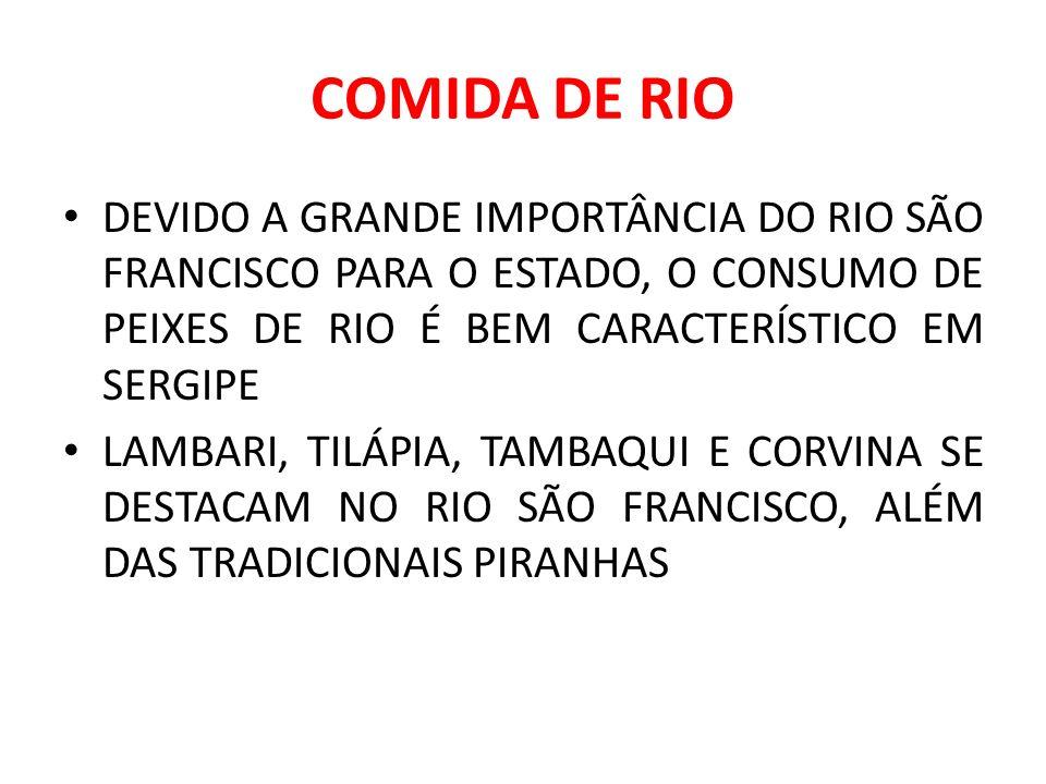 COMIDA DE RIO DEVIDO A GRANDE IMPORTÂNCIA DO RIO SÃO FRANCISCO PARA O ESTADO, O CONSUMO DE PEIXES DE RIO É BEM CARACTERÍSTICO EM SERGIPE LAMBARI, TILÁPIA, TAMBAQUI E CORVINA SE DESTACAM NO RIO SÃO FRANCISCO, ALÉM DAS TRADICIONAIS PIRANHAS