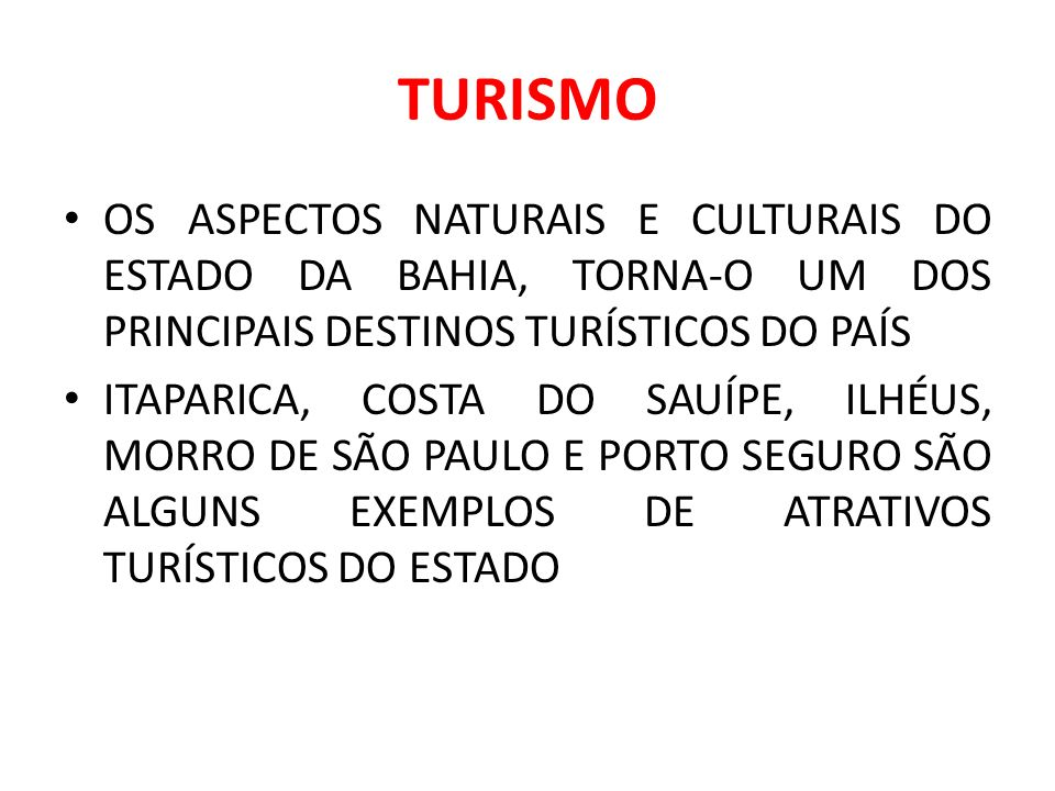 TURISMO OS ASPECTOS NATURAIS E CULTURAIS DO ESTADO DA BAHIA, TORNA-O UM DOS PRINCIPAIS DESTINOS TURÍSTICOS DO PAÍS ITAPARICA, COSTA DO SAUÍPE, ILHÉUS, MORRO DE SÃO PAULO E PORTO SEGURO SÃO ALGUNS EXEMPLOS DE ATRATIVOS TURÍSTICOS DO ESTADO