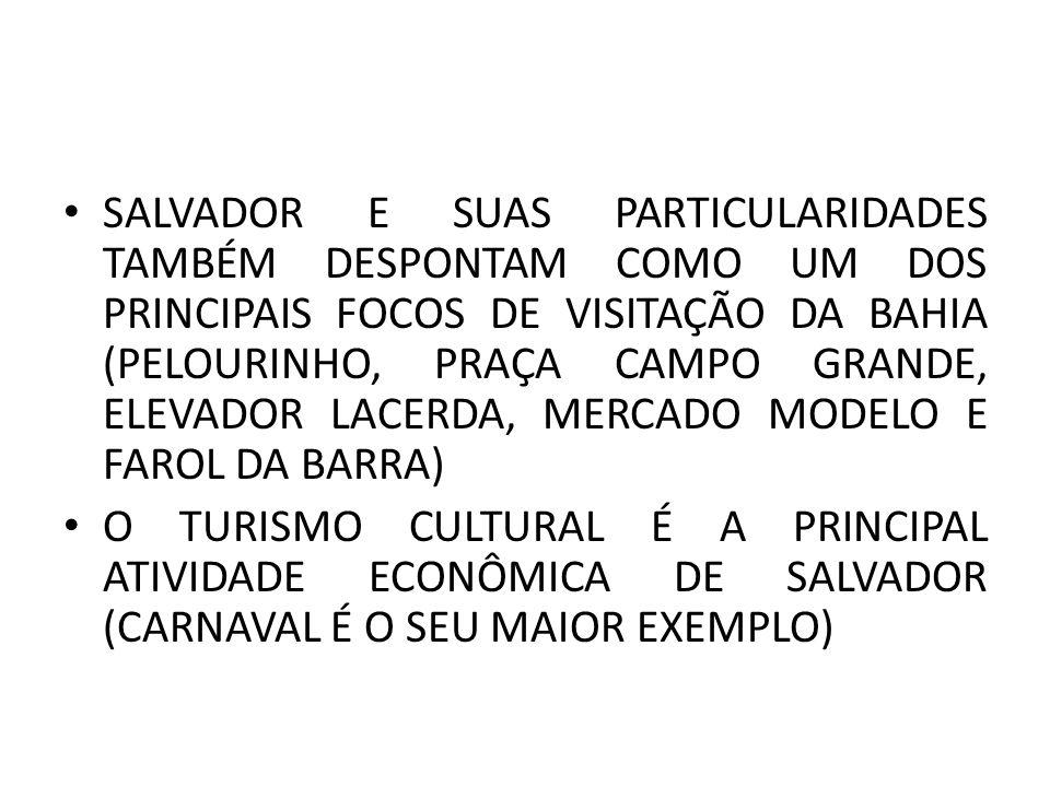 SALVADOR E SUAS PARTICULARIDADES TAMBÉM DESPONTAM COMO UM DOS PRINCIPAIS FOCOS DE VISITAÇÃO DA BAHIA (PELOURINHO, PRAÇA CAMPO GRANDE, ELEVADOR LACERDA, MERCADO MODELO E FAROL DA BARRA) O TURISMO CULTURAL É A PRINCIPAL ATIVIDADE ECONÔMICA DE SALVADOR (CARNAVAL É O SEU MAIOR EXEMPLO)