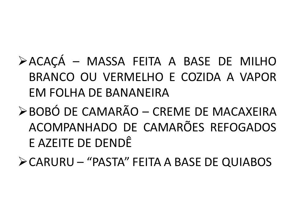 ACAÇÁ – MASSA FEITA A BASE DE MILHO BRANCO OU VERMELHO E COZIDA A VAPOR EM FOLHA DE BANANEIRA BOBÓ DE CAMARÃO – CREME DE MACAXEIRA ACOMPANHADO DE CAMARÕES REFOGADOS E AZEITE DE DENDÊ CARURU – PASTA FEITA A BASE DE QUIABOS