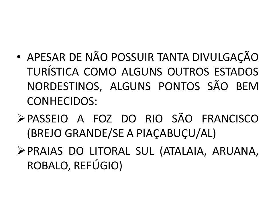 APESAR DE NÃO POSSUIR TANTA DIVULGAÇÃO TURÍSTICA COMO ALGUNS OUTROS ESTADOS NORDESTINOS, ALGUNS PONTOS SÃO BEM CONHECIDOS: PASSEIO A FOZ DO RIO SÃO FRANCISCO (BREJO GRANDE/SE A PIAÇABUÇU/AL) PRAIAS DO LITORAL SUL (ATALAIA, ARUANA, ROBALO, REFÚGIO)