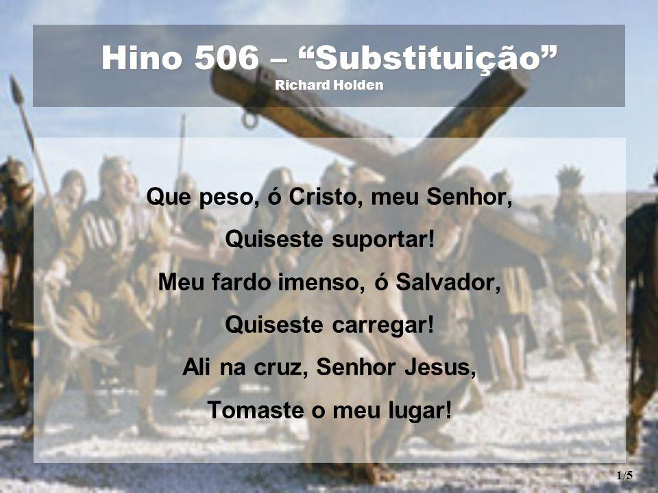 Hino 506 – Substituição Richard Holden Que peso, ó Cristo, meu Senhor, Quiseste suportar! Meu fardo imenso, ó Salvador, Quiseste carregar! Ali na cruz