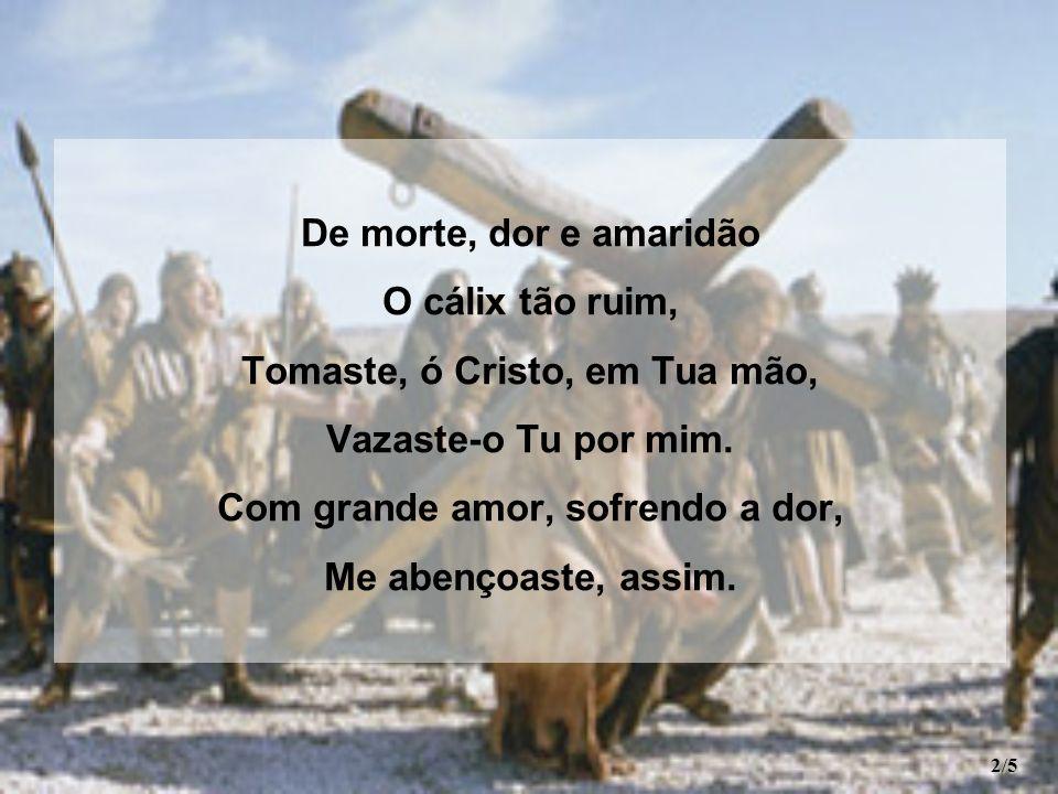De morte, dor e amaridão O cálix tão ruim, Tomaste, ó Cristo, em Tua mão, Vazaste-o Tu por mim. Com grande amor, sofrendo a dor, Me abençoaste, assim.