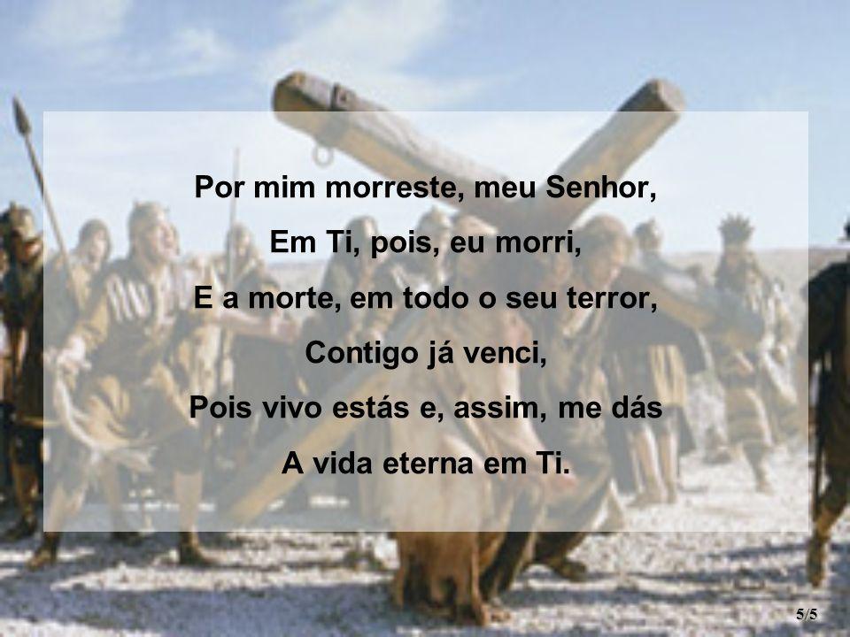 Por mim morreste, meu Senhor, Em Ti, pois, eu morri, E a morte, em todo o seu terror, Contigo já venci, Pois vivo estás e, assim, me dás A vida eterna