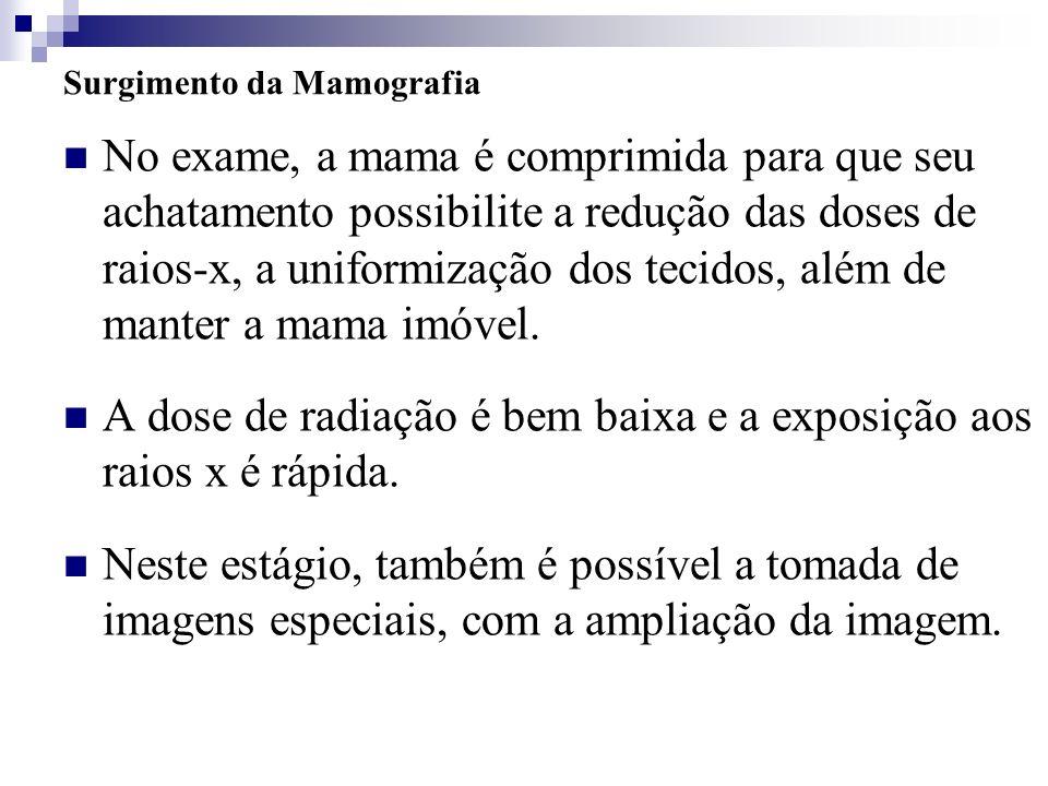Surgimento da Mamografia No exame, a mama é comprimida para que seu achatamento possibilite a redução das doses de raios-x, a uniformização dos tecido