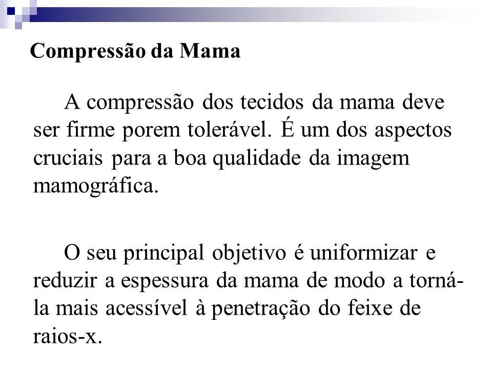 Compressão da Mama A compressão dos tecidos da mama deve ser firme porem tolerável. É um dos aspectos cruciais para a boa qualidade da imagem mamográf