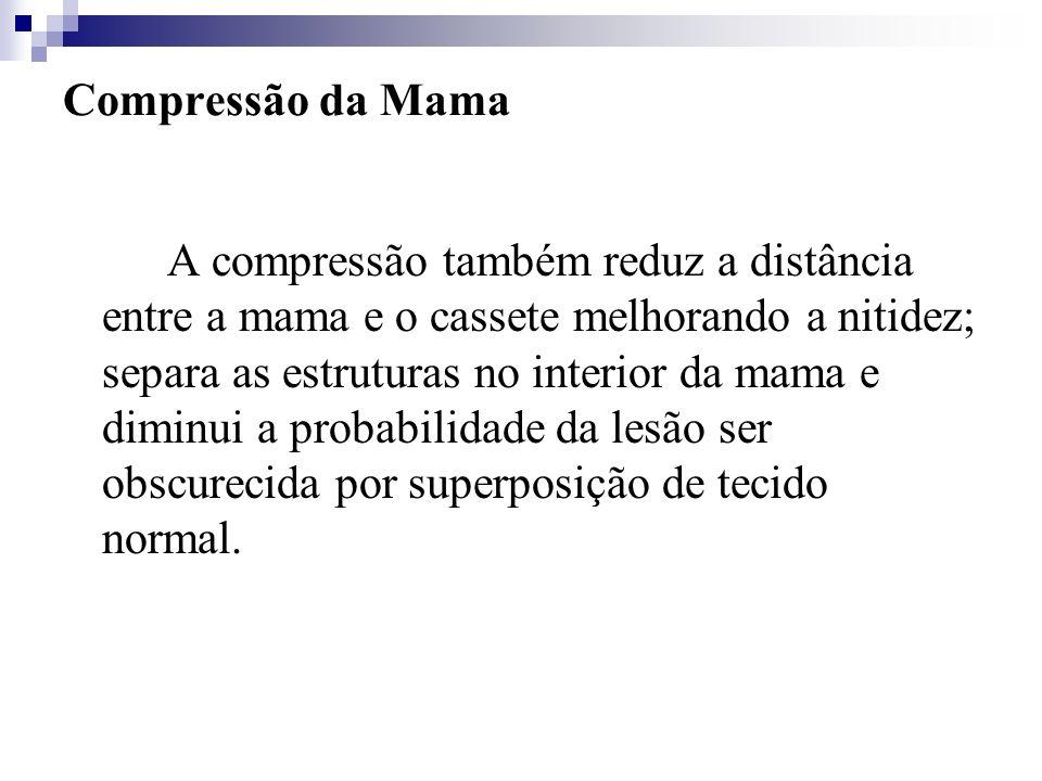 Compressão da Mama A compressão também reduz a distância entre a mama e o cassete melhorando a nitidez; separa as estruturas no interior da mama e dim