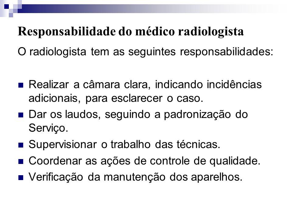 Responsabilidade do médico radiologista O radiologista tem as seguintes responsabilidades: Realizar a câmara clara, indicando incidências adicionais,