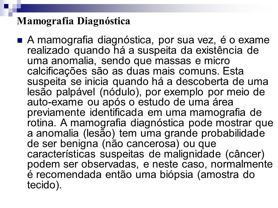 Mamografia Diagnóstica A mamografia diagnóstica, por sua vez, é o exame realizado quando há a suspeita da existência de uma anomalia, sendo que massas
