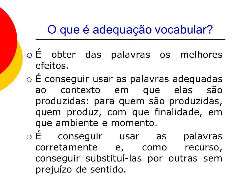 O que é adequação vocabular? É obter das palavras os melhores efeitos. É conseguir usar as palavras adequadas ao contexto em que elas são produzidas: