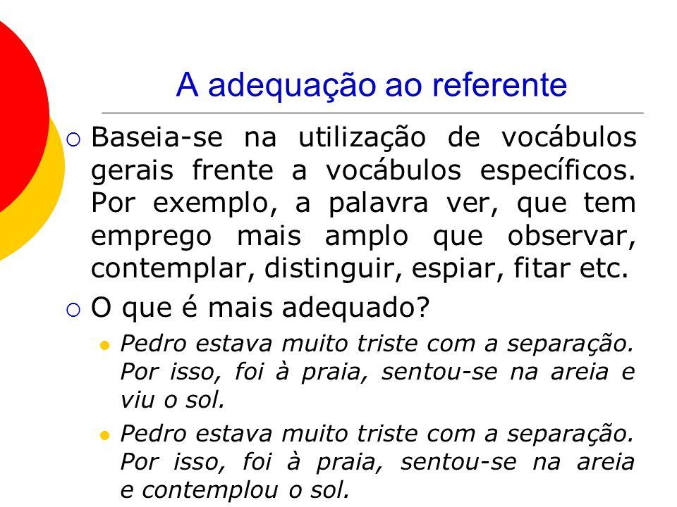 A adequação ao referente Baseia-se na utilização de vocábulos gerais frente a vocábulos específicos. Por exemplo, a palavra ver, que tem emprego mais