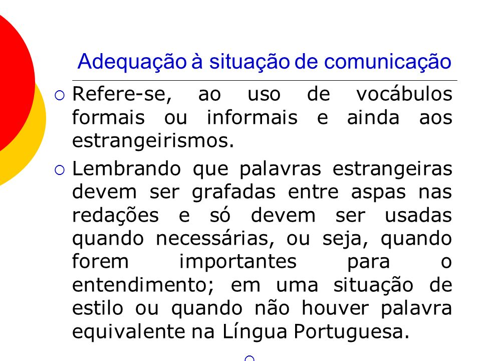 Adequação à situação de comunicação Refere-se, ao uso de vocábulos formais ou informais e ainda aos estrangeirismos. Lembrando que palavras estrangeir