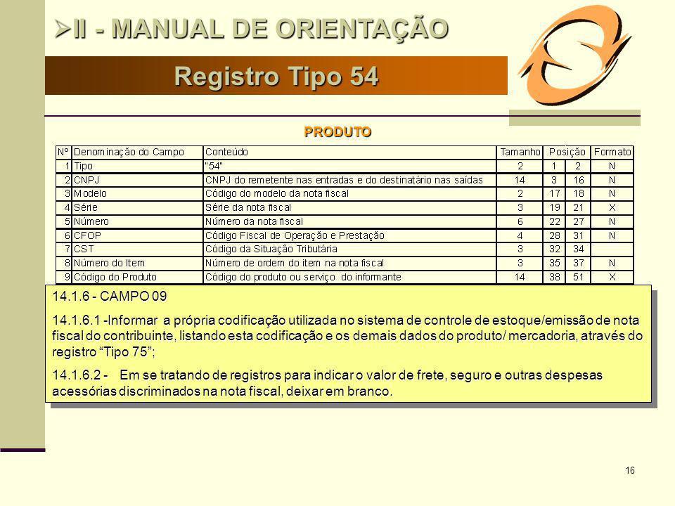 16 Registro Tipo 54 II - MANUAL DE ORIENTAÇÃO II - MANUAL DE ORIENTAÇÃO PRODUTO 14.1.6 - CAMPO 09 14.1.6.1 -Informar a própria codificação utilizada n