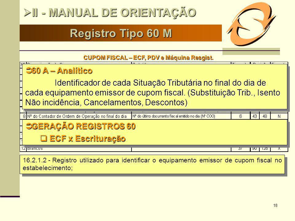 18 Registro Tipo 60 M II - MANUAL DE ORIENTAÇÃO II - MANUAL DE ORIENTAÇÃO CUPOM FISCAL – ECF, PDV e Máquina Resgist. 16.2.1.2 -Registro utilizado para