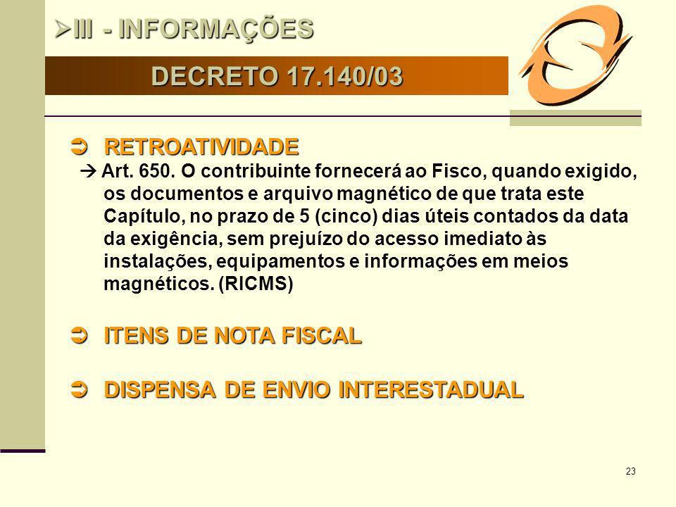 23 DECRETO 17.140/03 III - INFORMAÇÕES III - INFORMAÇÕES RETROATIVIDADE RETROATIVIDADE Art. 650. O contribuinte fornecerá ao Fisco, quando exigido, os