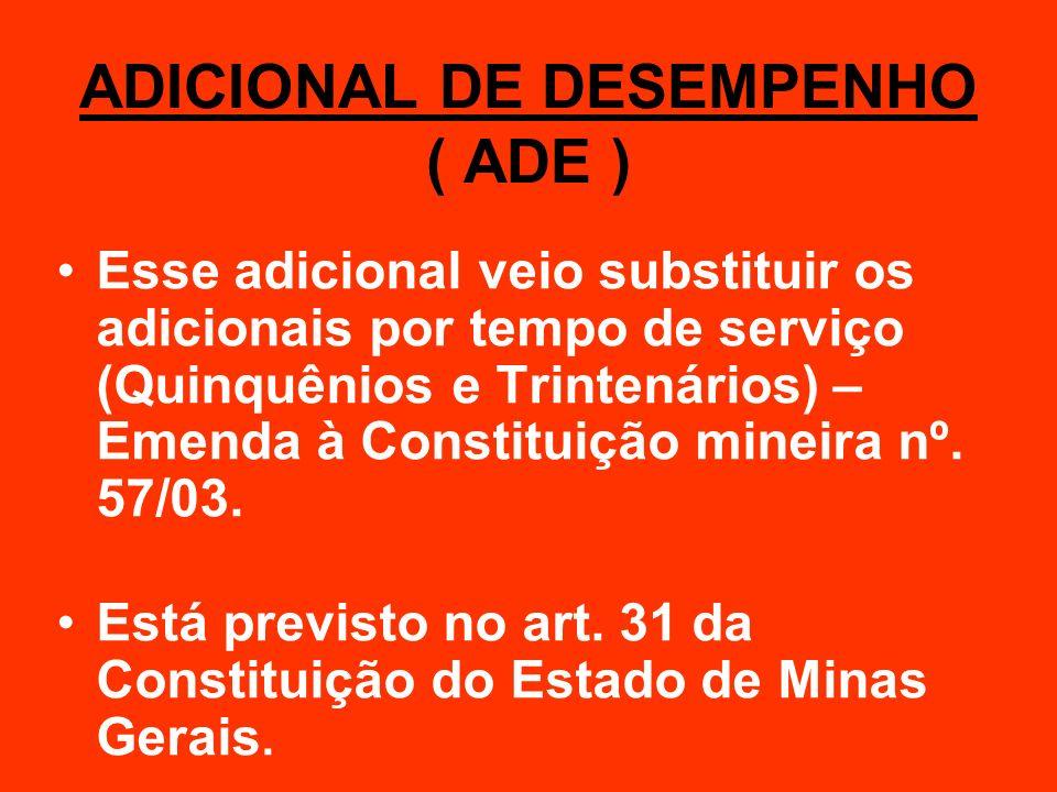 ADICIONAL DE DESEMPENHO ( ADE ) Esse adicional veio substituir os adicionais por tempo de serviço (Quinquênios e Trintenários) – Emenda à Constituição