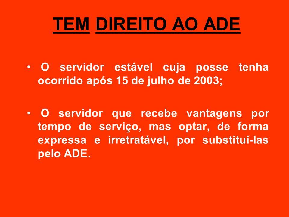 TEM DIREITO AO ADE O servidor estável cuja posse tenha ocorrido após 15 de julho de 2003; O servidor que recebe vantagens por tempo de serviço, mas op