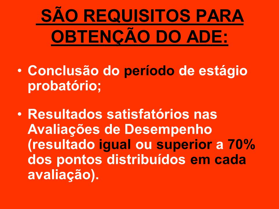 SÃO REQUISITOS PARA OBTENÇÃO DO ADE: Conclusão do período de estágio probatório; Resultados satisfatórios nas Avaliações de Desempenho (resultado igua
