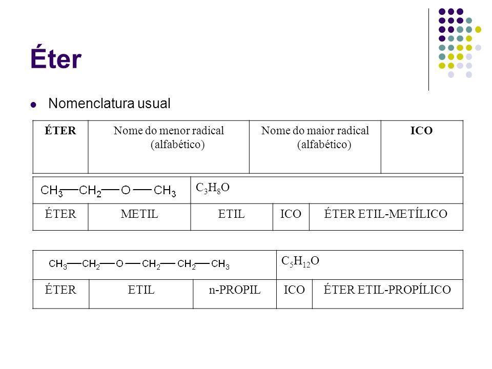 Éter Nomenclatura usual ÉTERNome do menor radical (alfabético) Nome do maior radical (alfabético) ICO C3H8OC3H8O ÉTERMETILETILICOÉTER ETIL-METÍLICO C
