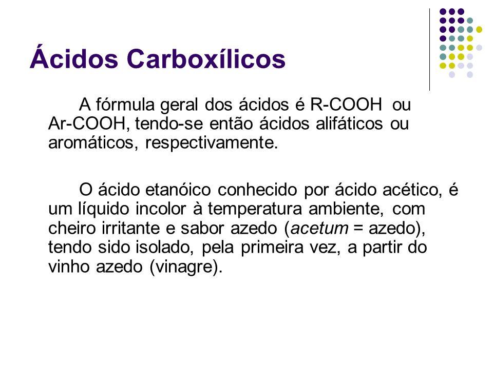 Ácidos Carboxílicos A fórmula geral dos ácidos é R-COOH ou Ar-COOH, tendo-se então ácidos alifáticos ou aromáticos, respectivamente. O ácido etanóico
