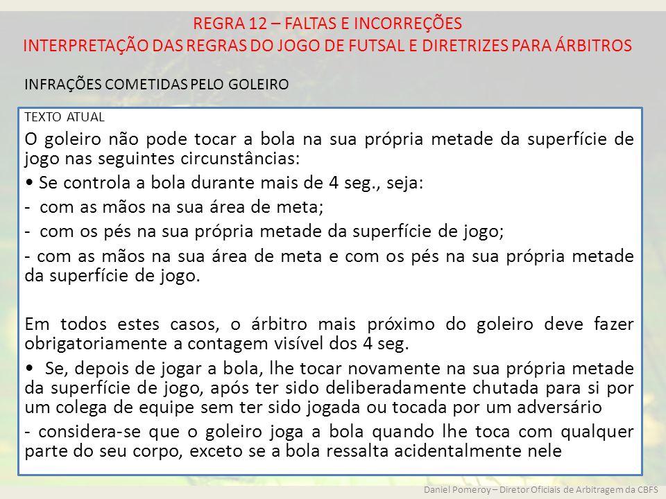 REGRA 12 – FALTAS E INCORREÇÕES INTERPRETAÇÃO DAS REGRAS DO JOGO DE FUTSAL E DIRETRIZES PARA ÁRBITROS TEXTO ATUAL O goleiro não pode tocar a bola na s