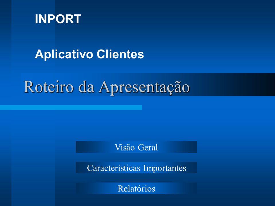 Roteiro da Apresentação INPORT Aplicativo Clientes Visão Geral Características Importantes Relatórios
