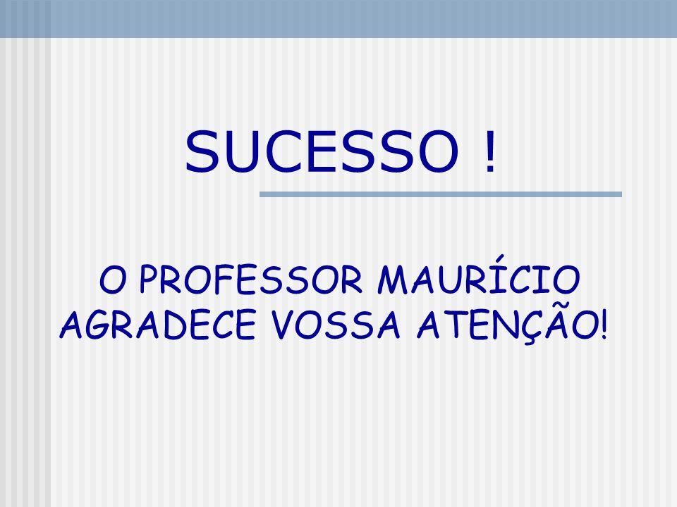 SUCESSO ! O PROFESSOR MAURÍCIO AGRADECE VOSSA ATENÇÃO!