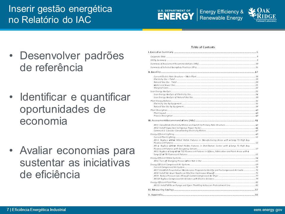 7 | Eficiência Energética Industrialeere.energy.gov Inserir gestão energética no Relatório do IAC Desenvolver padrões de referência Identificar e quantificar oportunidades de economia Avaliar economias para sustentar as iniciativas de eficiência