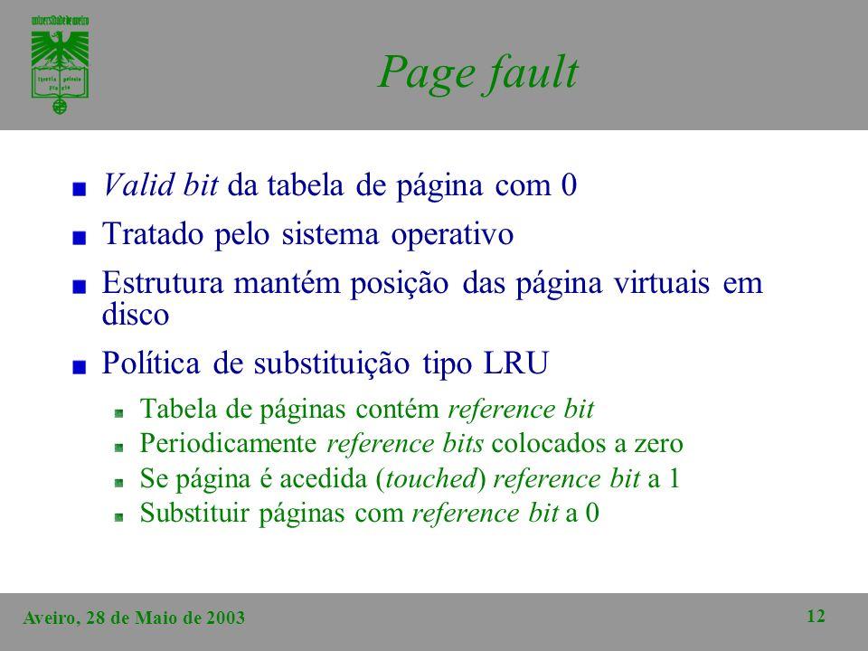 Aveiro, 28 de Maio de 2003 12 Page fault Valid bit da tabela de página com 0 Tratado pelo sistema operativo Estrutura mantém posição das página virtua